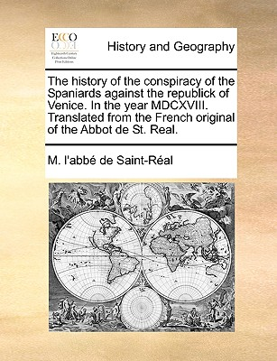 The History of the Conspiracy of the Spaniards Against the Republick of Venice. in the Year MDCXVIII. Translated from the French Original of the Abbot (Paperback or Softback) - Saint-Real, M. L'Abbe de