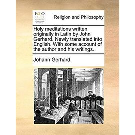 Holy Meditations Written Originally in Latin by John Gerhard. Newly Translated Into English. with Some Account of the Author and His Writings - Gerhard, Johann