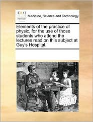 Elements of the Practice of Physic, for the Use of Those Students Who Attend the Lectures Read on This Subject at Guy's Hospital.