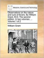 Observations on the Nature and Cure of Fevers. by William Grant, M.D. the Second Edition. in Two Volumes. ... Volume 1 of 2