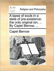A Lapse of Souls in a State of Pre-Existence: The Only Original Sin, ... by Capel Berrow, ...
