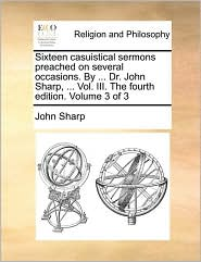 Sixteen Casuistical Sermons Preached on Several Occasions. by ... Dr. John Sharp, ... Vol. III. the Fourth Edition. Volume 3 of 3