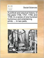 A  Political and Satyrical History of the Years 1756, 1757, 1758, and 1759. in a Series of One Hundred Humorous and Entertaining Prints. ... in Two P