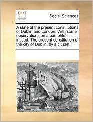 A  State of the Present Constitutions of Dublin and London. with Some Observations on a Pamphlet, Intitled, the Present Constitution of the City of D