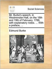 Mr. Burke's Speech, in Westminster-Hall, on the 18th and 19th of February, 1788, with Explanatory Notes. ... with a Preface, ...