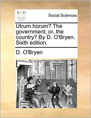 Utrum Horum? the Government; Or, the Country? by D. O'Bryen. Sixth Edition.