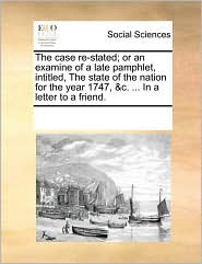 The Case Re-Stated; Or an Examine of a Late Pamphlet, Intitled, the State of the Nation for the Year 1747, &C. ... in a Letter to a Friend.