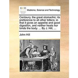 Centaury, the Great Stomachic: Its Preference to All Other Bitters; In That It Gives an Appetite and Good Digestion, and Neither Heats Nor Binds the Body. ... by J. Hill, ... - Hill, John