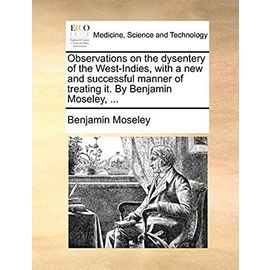 Observations on the Dysentery of the West-Indies, with a New and Successful Manner of Treating It. by Benjamin Moseley, - Moseley, Benjamin