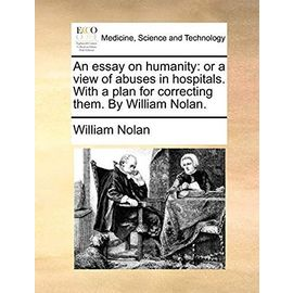 An Essay on Humanity: Or a View of Abuses in Hospitals. with a Plan for Correcting Them. by William Nolan - Nolan, William