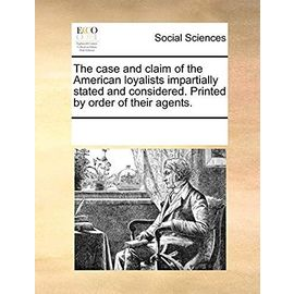 The Case and Claim of the American Loyalists Impartially Stated and Considered. Printed by Order of Their Agents. - Multiple Contributors