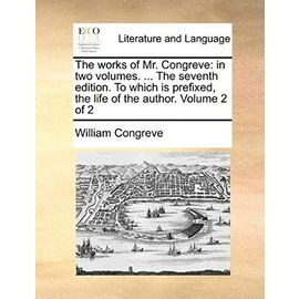 The Works of Mr. Congreve: In Two Volumes. ... the Seventh Edition. to Which Is Prefixed, the Life of the Author. Volume 2 of 2 - William Congreve