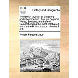 The British tourists; or traveller's pocket companion, through England, Wales, Scotland, and Ireland. Comprehending the most celebrated tours in the British Islands. Volume 3 of 6 - Mavor, William Fordyce
