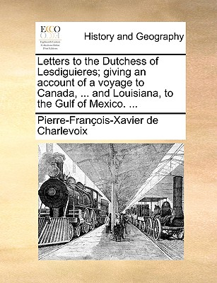 Letters to the Dutchess of Lesdiguieres; Giving an Account of a Voyage to Canada, . and Louisiana, to the Gulf of Mexico. . (Paperback or Softback) - Charlevoix, Pierre Francois Xavier