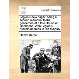 Legion's New Paper: Being a Second Memorial to the Gentlemen of a Late House of Commons. with Legion's Humble Address to His Majesty - Defoe, Daniel