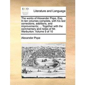 The Works of Alexander Pope, Esq. in Ten Volumes Complete, with His Last Corrections, Additions, and Improvements; ... Together with the Commentary and Notes of Mr. Warburton. Volume 5 of 10 - Pope, Alexander