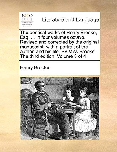 The poetical works of Henry Brooke, Esq. . In four volumes octavo. Revised and corrected by the original manuscript; with a portrait of the author, - Brooke, Henry