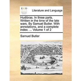 Hudibras, in Three Parts. Written in the Time of the Late Wars. by Samuel Butler. with Annotations, and a Complete Index. Volume 1 of 2 - Samuel Butler
