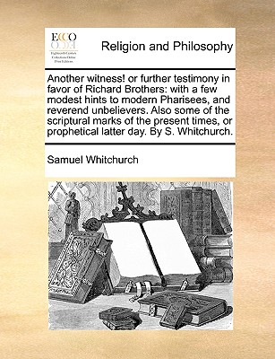 Another Witness! or Further Testimony in Favor of Richard Brothers: With a Few Modest Hints to Modern Pharisees, and Reverend Unbelievers. Also Some o (Paperback or Softback) - Whitchurch, Samuel