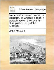 Nehemiah a Sacred Drama, in Six Parts. to Which Is Added, a Paraphrase on the Seventy-Third Psalm. ... by John Mackett.