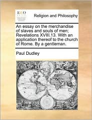 An Essay on the Merchandise of Slaves and Souls of Men; Revelations XVIII.13. with an Application Thereof to the Church of Rome. by a Gentleman.