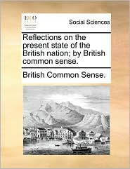 Reflections on the Present State of the British Nation; By British Common Sense.