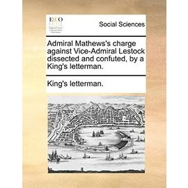 Admiral Mathews's Charge Against Vice-Admiral Lestock Dissected and Confuted, by a King's Letterman. - King's Letterman