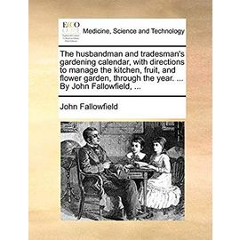 The Husbandman and Tradesman's Gardening Calendar, with Directions to Manage the Kitchen, Fruit, and Flower Garden, Through the Year. by John Fallowfield, - Fallowfield, John