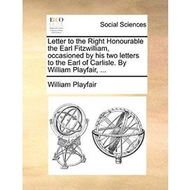 Letter to the Right Honourable the Earl Fitzwilliam, Occasioned by His Two Letters to the Earl of Carlisle. by William Playfair, - Playfair, William