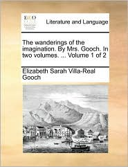 The Wanderings of the Imagination. by Mrs. Gooch. in Two Volumes. ... Volume 1 of 2