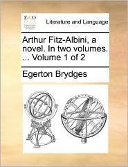 Arthur Fitz-Albini, a Novel. in Two Volumes. ... Volume 1 of 2
