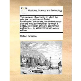 The Elements of Geometry, in Which the Principal Propositions of Euclid, Archimedes, and Others, Are Demonstrated After the Most Easy Manner. to Which by William Emerson. a New Edition. - Emerson, William