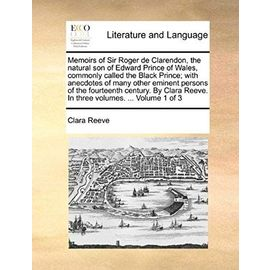Memoirs of Sir Roger de Clarendon, the Natural Son of Edward Prince of Wales, Commonly Called the Black Prince; With Anecdotes of Many Other Eminent ... Reeve. in Three Volumes. ... Volume 1 of 3 - Reeve, Clara