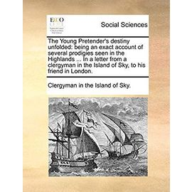The Young Pretender's Destiny Unfolded: Being an Exact Account of Several Prodigies Seen in the Highlands ... in a Letter from a Clergyman in the Island of Sky, to His Friend in London. - Clergyman In The Island Of Sky