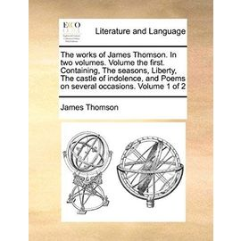 The Works of James Thomson. in Two Volumes. Volume the First. Containing, the Seasons, Liberty, the Castle of Indolence, and Poems on Several Occasions. Volume 1 of 2 - Thomson Gen, James