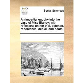 An Impartial Enquiry Into the Case of Miss Blandy; With Reflexions on Her Trial, Defence, Repentance, Denial, and Death. - Multiple Contributors
