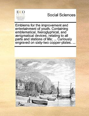 Emblems for the Improvement and Entertainment of Youth. Containing Emblematical, Hieroglyphical, and Aenigmatical Devices, Relating to All Parts and S (Paperback or Softback) - Multiple Contributors