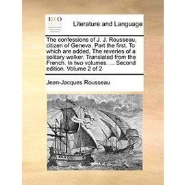 The Confessions of J. J. Rousseau, Citizen of Geneva. Part the First. to Which Are Added, the Reveries of a Solitary Walker. Translated from the ... Volumes. ... Second Edition. Volume 2 of 2 - Jean-Jacques Rousseau
