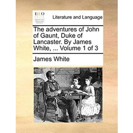 The Adventures of John of Gaunt, Duke of Lancaster. by James White, ... Volume 1 of 3 - White, Research Associate James