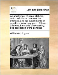 An Abridgment of Penal Statutes, Which Exhibits at One View the Offences, and the Punishments or Penalties, in Consequence of Those Offences, the Mod
