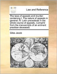 The Laws of Appeals and Murder: Containing I. the Nature of Appeals in General; IV. Latin Precedents in the Whole Course of Appeals, Compil'd from the