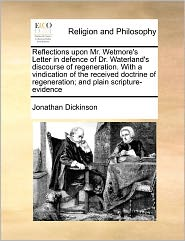 Reflections Upon Mr. Wetmore's Letter in Defence of Dr. Waterland's Discourse of Regeneration. with a Vindication of the Received Doctrine of Regenera