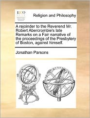 A  Rejoinder to the Reverend Mr. Robert Abercrombie's Late Remarks on a Fair Narrative of the Proceedings of the Presbytery of Boston, Against Himsel