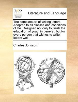 The complete art of writing letters. Adapted to all classes and conditions of life. Designed not only to finish the education of youth in ge - Charles Johnson