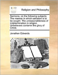 Sermons, on the Following Subjects; The Manner in Which Salvation Is to Be Sought. the Unreasonableness of Indetermination in Religion. Unbelievers Co