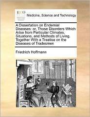 A  Dissertation on Endemial Diseases: Or, Those Disorders Which Arise from Particular Climates, Situations, and Methods of Living. Together with a Tr