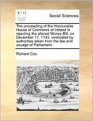 The Proceeding of the Honourable House of Commons of Ireland in Rejecting the Altered Money-Bill, on December 17, 1743, Vindicated by Authorities Take