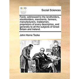Facts: Addressed to the Landholders, Stockholders, Merchants, Farmers, Manufacturers, Tradesmen, Proprietors of Every Description, and Generally to All the Subjects of Great Britain and Ireland. - Tooke, John Horne