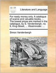 For Ready Money Only. a Catalogue of Scarce and Valuable Books, ... the Lowest Prices Are Marked in the Catalogue, by S. Vandenbergh, No. 9, King-Stre
