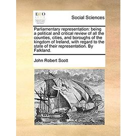 Parliamentary Representation: Being a Political and Critical Review of All the Counties, Cities, and Boroughs of the Kingdom of Ireland, with Regard to the State of Their Representation. by Falkland - Scott, John Robert